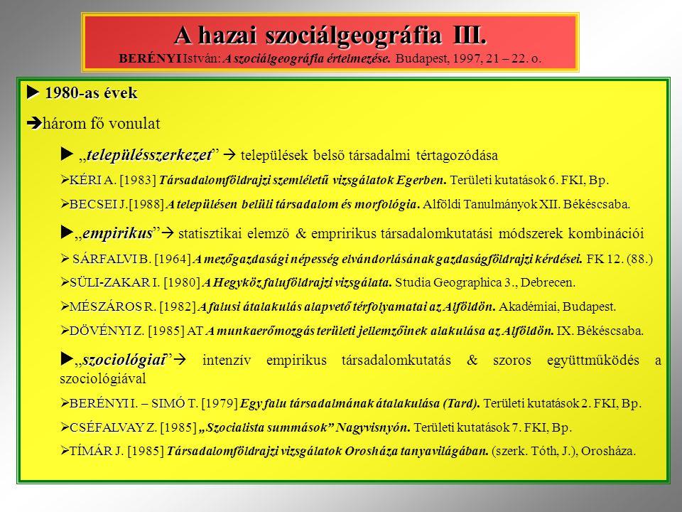 A hazai szociálgeográfia III. A hazai szociálgeográfia III. BERÉNYI István: A szociálgeográfia értelmezése. Budapest, 1997, 21 – 22. o.  1980-as évek