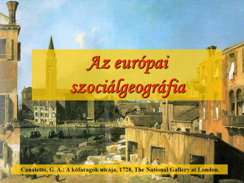 Az európai szociálgeográfia Canaletto, G. A.: A kőfaragók utcája, 1728, The National Gallery at London.