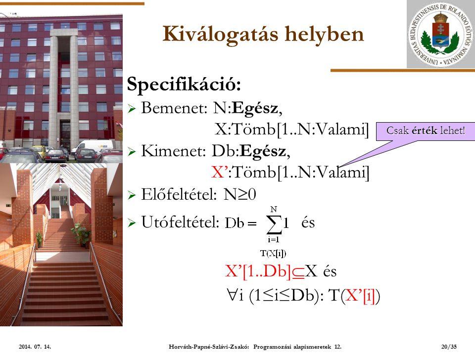 ELTE Kiválogatás helyben Specifikáció:  Bemenet: N:Egész, X:Tömb[1..N:Valami]  Kimenet: Db:Egész, X':Tömb[1..N:Valami]  Előfeltétel: N  0  Utófeltétel: és X'[1..Db]  X és  i (1≤i≤Db): T(X'[i]) 20/35 2014.