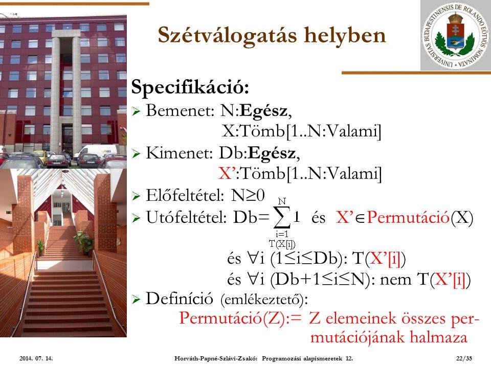 ELTE Szétválogatás helyben Specifikáció:  Bemenet: N:Egész, X:Tömb[1..N:Valami]  Kimenet: Db:Egész, X':Tömb[1..N:Valami]  Előfeltétel: N  0  Utófeltétel: Db= és X'  Permutáció(X) és  i (1≤i≤Db): T(X'[i]) és  i (Db+1≤i≤N): nem T(X'[i])  Definíció (emlékeztető) : Permutáció(Z):= Z elemeinek összes per- mutációjának halmaza 22/35 2014.