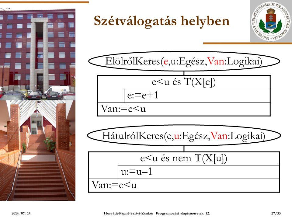 ELTE Szétválogatás helyben ElölrőlKeres(e,u:Egész,Van:Logikai) e<u és T(X[e]) e:=e+1 Van:=e<u HátulrólKeres(e,u:Egész,Van:Logikai) e<u és nem T(X[u]) u:=u–1 Van:=e<u 27/35 2014.