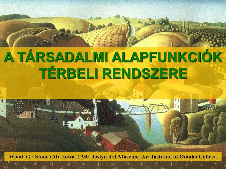 A TÁRSADALMI ALAPFUNKCIÓK TÉRBELI RENDSZERE Wood, G.: Stone City, Iowa, 1930, Joslyn Art Museum, Art Institute of Omaha Collect.