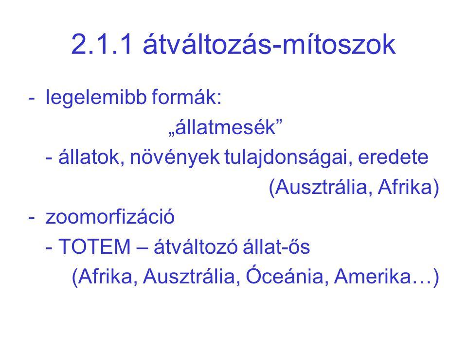 """2.1.1 átváltozás-mítoszok -legelemibb formák: """"állatmesék"""" - állatok, növények tulajdonságai, eredete (Ausztrália, Afrika) -zoomorfizáció - TOTEM – át"""