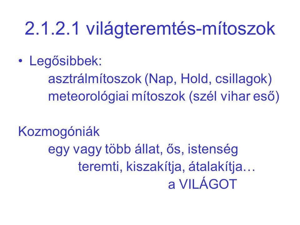 2.1.2.1 világteremtés-mítoszok Legősibbek: asztrálmítoszok (Nap, Hold, csillagok) meteorológiai mítoszok (szél vihar eső) Kozmogóniák egy vagy több ál