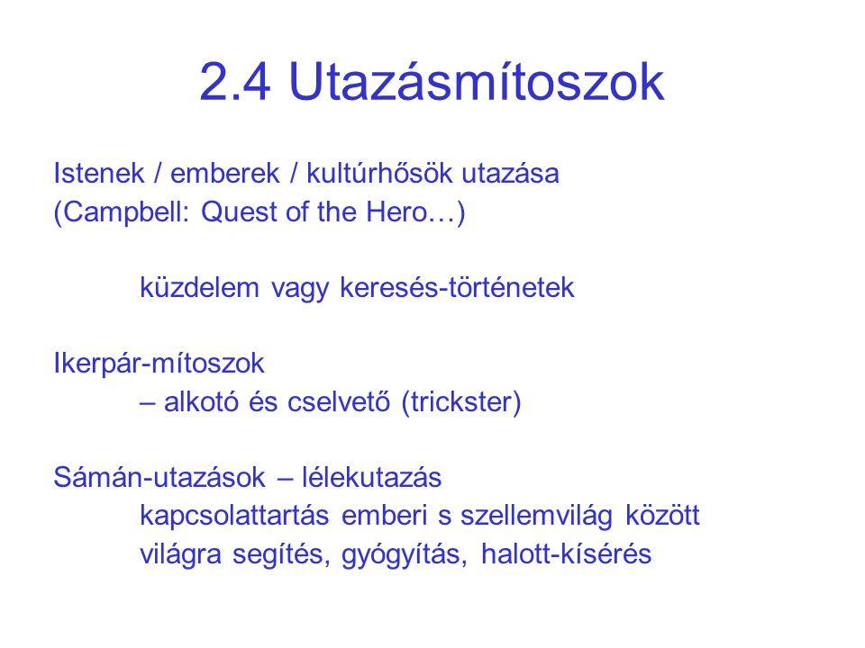 2.4 Utazásmítoszok Istenek / emberek / kultúrhősök utazása (Campbell: Quest of the Hero…) küzdelem vagy keresés-történetek Ikerpár-mítoszok – alkotó é