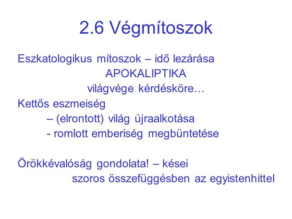 2.6 Végmítoszok Eszkatologikus mítoszok – idő lezárása APOKALIPTIKA világvége kérdésköre… Kettős eszmeiség – (elrontott) világ újraalkotása - romlott
