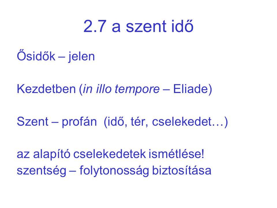 2.7 a szent idő Ősidők – jelen Kezdetben (in illo tempore – Eliade) Szent – profán (idő, tér, cselekedet…) az alapító cselekedetek ismétlése! szentség