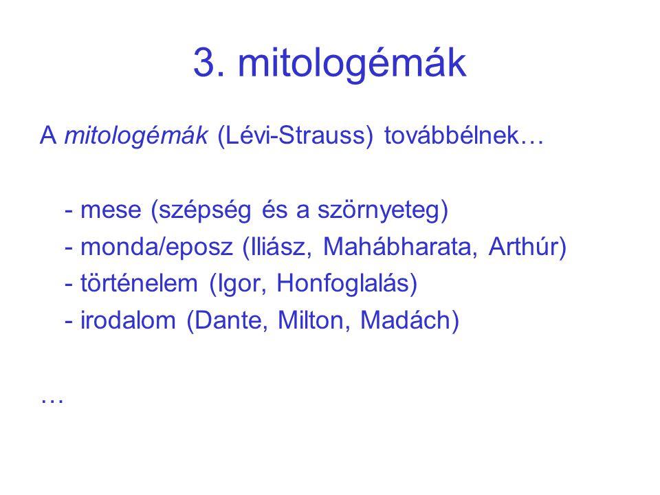 3. mitologémák A mitologémák (Lévi-Strauss) továbbélnek… - mese (szépség és a szörnyeteg) - monda/eposz (Iliász, Mahábharata, Arthúr) - történelem (Ig