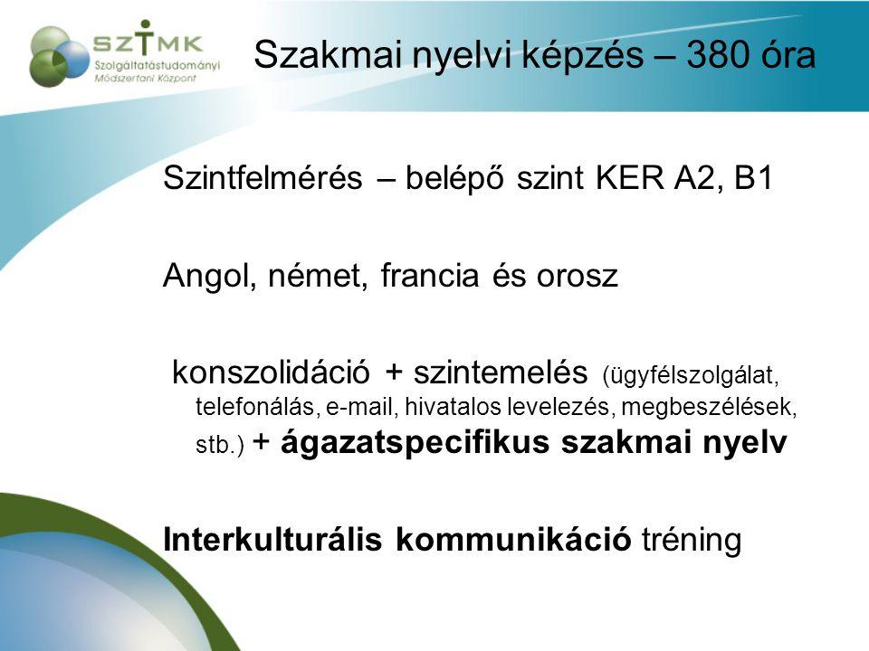 Szakmai nyelvi képzés – 380 óra Szintfelmérés – belépő szint KER A2, B1 Angol, német, francia és orosz konszolidáció + szintemelés (ügyfélszolgálat, telefonálás, e-mail, hivatalos levelezés, megbeszélések, stb.) + ágazatspecifikus szakmai nyelv Interkulturális kommunikáció tréning