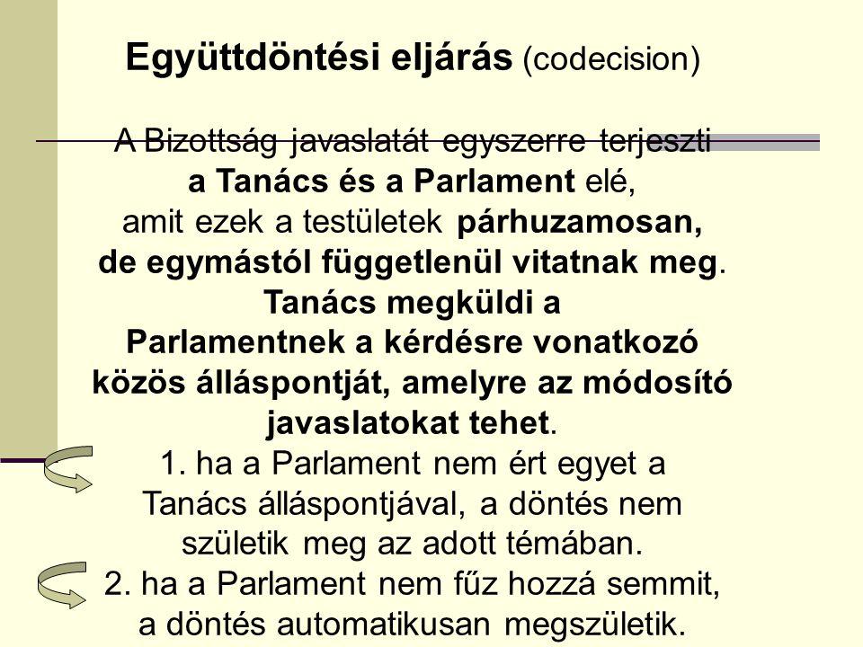 Együttdöntési eljárás (codecision) A Bizottság javaslatát egyszerre terjeszti a Tanács és a Parlament elé, amit ezek a testületek párhuzamosan, de egy