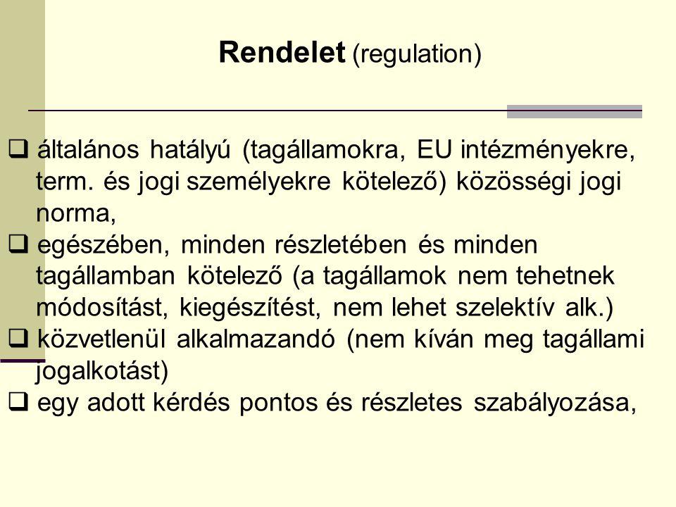 Rendelet (regulation)  általános hatályú (tagállamokra, EU intézményekre, term. és jogi személyekre kötelező) közösségi jogi norma,  egészében, mind