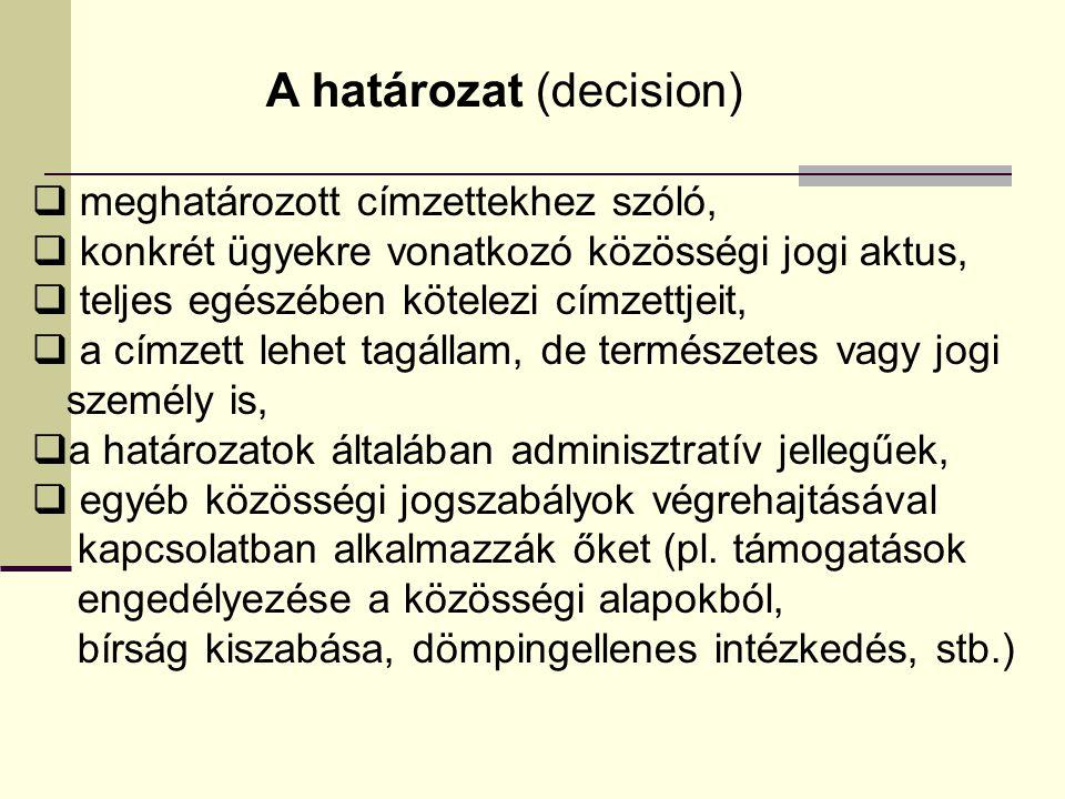 A határozat (decision)  meghatározott címzettekhez szóló,  konkrét ügyekre vonatkozó közösségi jogi aktus,  teljes egészében kötelezi címzettjeit,