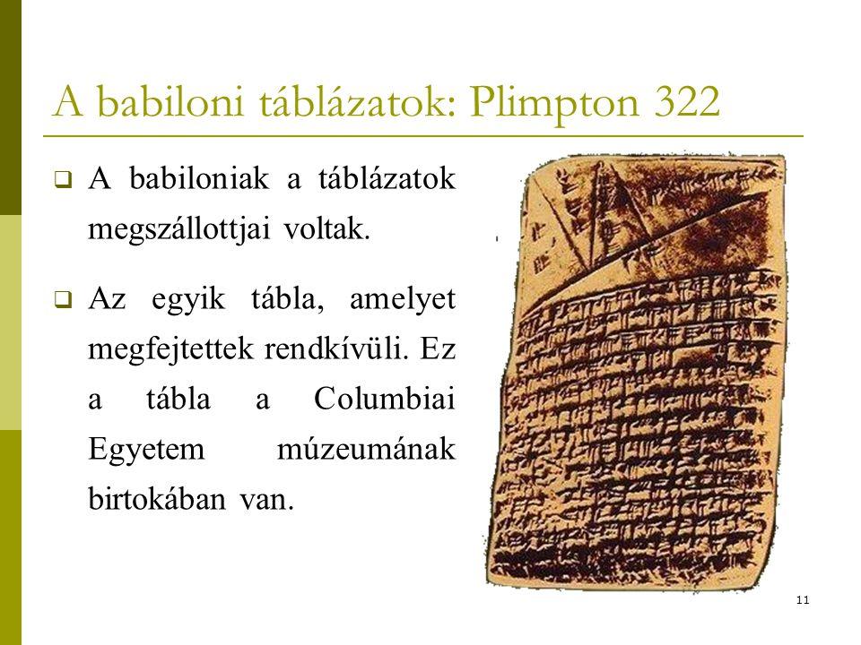 11 A babiloni táblázatok: Plimpton 322  A babiloniak a táblázatok megszállottjai voltak.  Az egyik tábla, amelyet megfejtettek rendkívüli. Ez a tábl