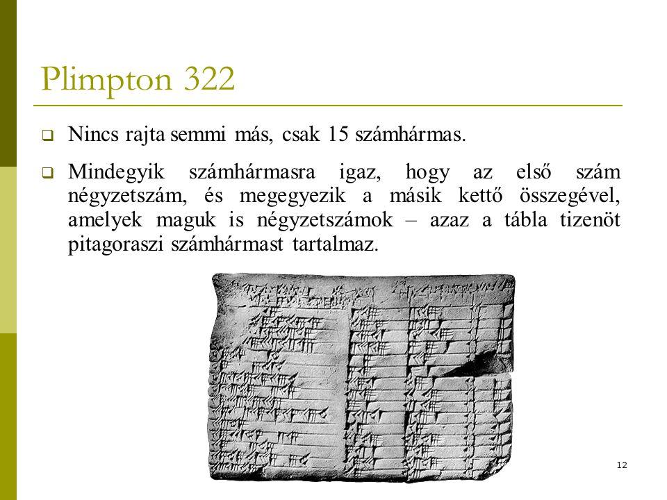 12 Plimpton 322  Nincs rajta semmi más, csak 15 számhármas.  Mindegyik számhármasra igaz, hogy az első szám négyzetszám, és megegyezik a másik kettő