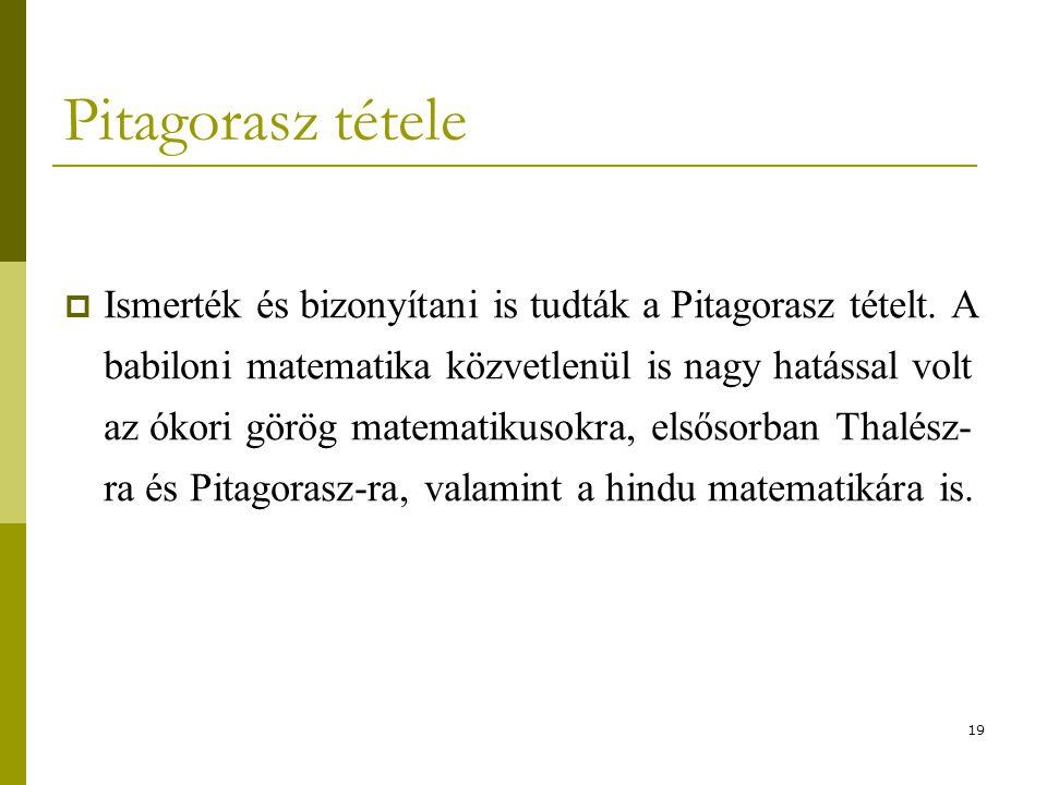 19 Pitagorasz tétele  Ismerték és bizonyítani is tudták a Pitagorasz tételt. A babiloni matematika közvetlenül is nagy hatással volt az ókori görög m