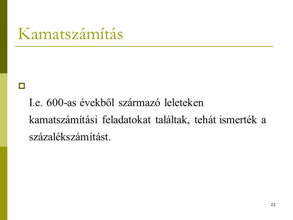 22 Kamatszámítás  I.e. 600-as évekből származó leleteken kamatszámítási feladatokat találtak, tehát ismerték a százalékszámítást.