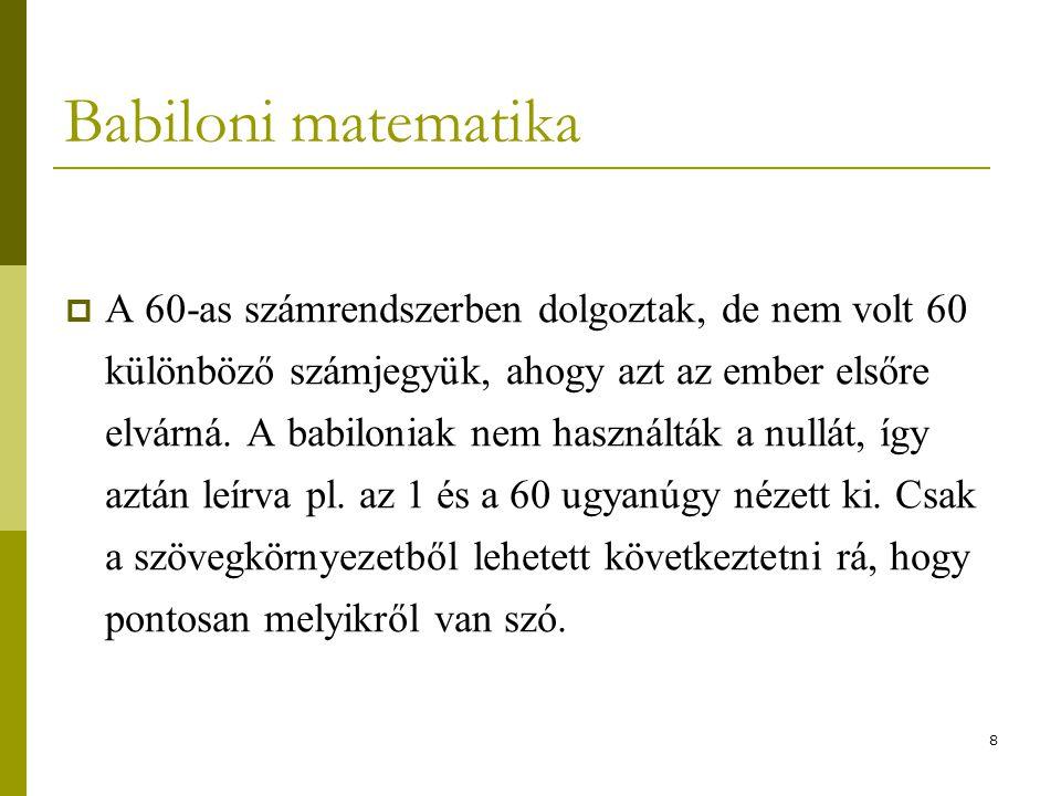 8 Babiloni matematika  A 60-as számrendszerben dolgoztak, de nem volt 60 különböző számjegyük, ahogy azt az ember elsőre elvárná. A babiloniak nem ha