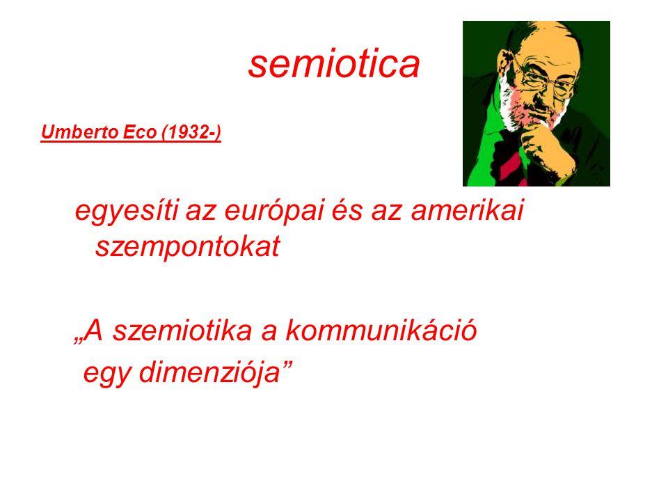 """semiotica Umberto Eco (1932-) egyesíti az európai és az amerikai szempontokat """"A szemiotika a kommunikáció egy dimenziója"""