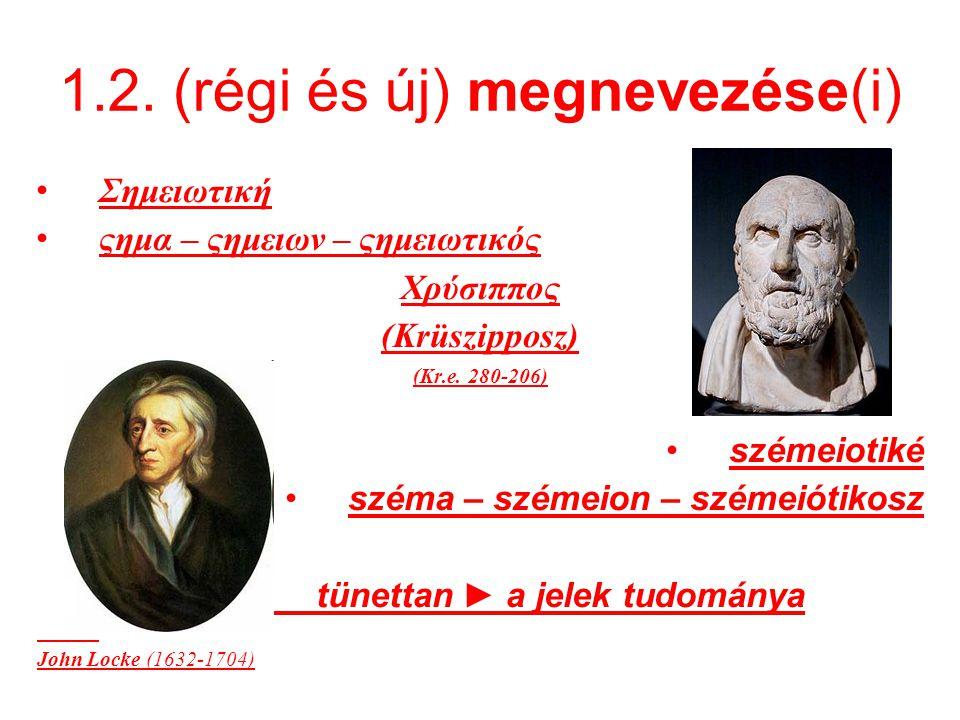 1.2. (régi és új) megnevezése(i) Σημειωτική ςημα – ςημειων – ςημειωτικός Χρύσιππος (Krüszipposz) (Kr.e. 280-206) szémeiotiké széma – szémeion – szémei