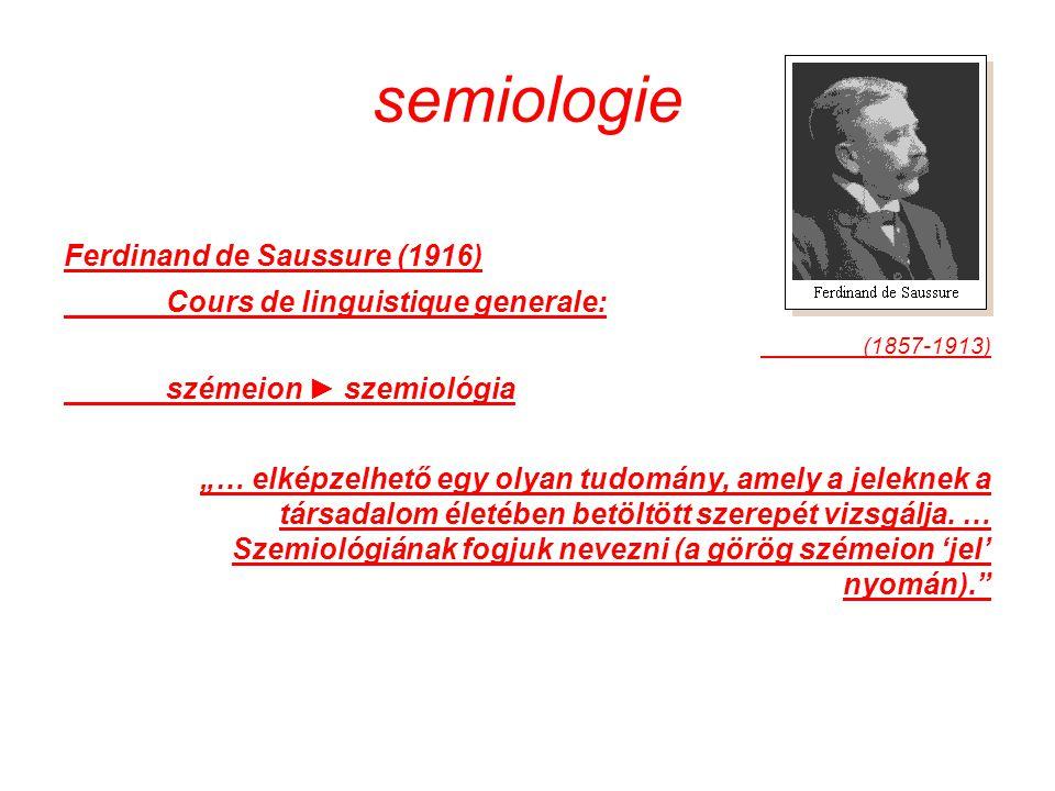"""semiologie Ferdinand de Saussure (1916) Cours de linguistique generale: (1857-1913) szémeion ► szemiológia """"… elképzelhető egy olyan tudomány, amely a jeleknek a társadalom életében betöltött szerepét vizsgálja."""