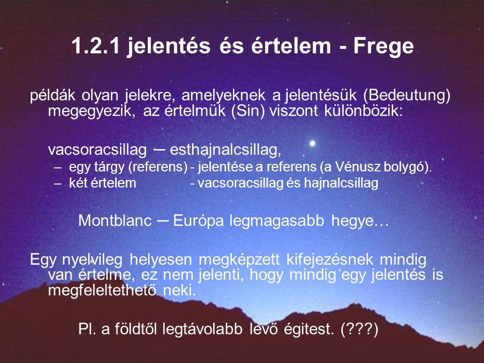1.2.1 jelentés és értelem - Frege példák olyan jelekre, amelyeknek a jelentésük (Bedeutung) megegyezik, az értelmük (Sin) viszont különbözik: vacsoracsillag ─ esthajnalcsillag, –egy tárgy (referens) - jelentése a referens (a Vénusz bolygó).