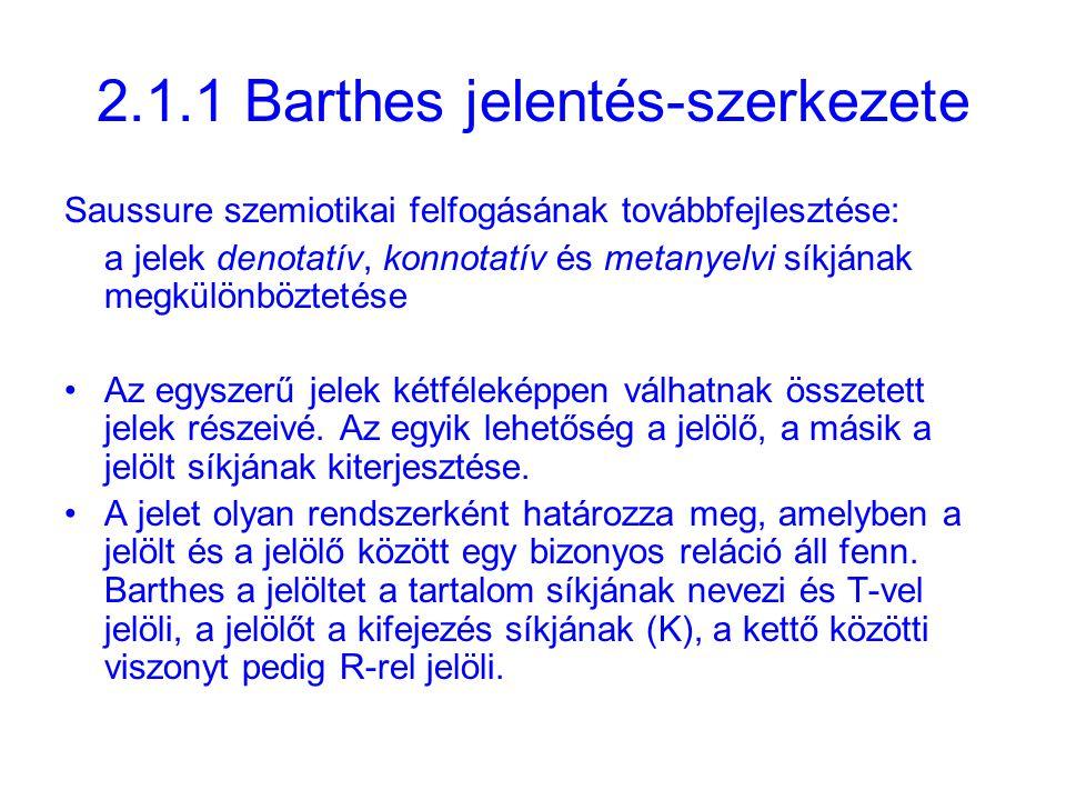 2.1.1 Barthes jelentés-szerkezete Saussure szemiotikai felfogásának továbbfejlesztése: a jelek denotatív, konnotatív és metanyelvi síkjának megkülönböztetése Az egyszerű jelek kétféleképpen válhatnak összetett jelek részeivé.