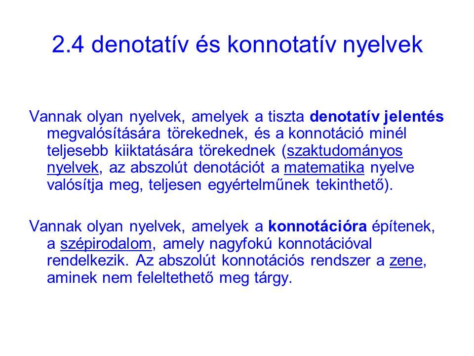 2.4 denotatív és konnotatív nyelvek Vannak olyan nyelvek, amelyek a tiszta denotatív jelentés megvalósítására törekednek, és a konnotáció minél teljesebb kiiktatására törekednek (szaktudományos nyelvek, az abszolút denotációt a matematika nyelve valósítja meg, teljesen egyértelműnek tekinthető).