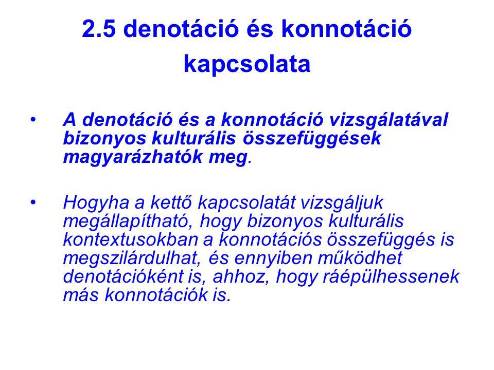 2.5 denotáció és konnotáció kapcsolata A denotáció és a konnotáció vizsgálatával bizonyos kulturális összefüggések magyarázhatók meg.