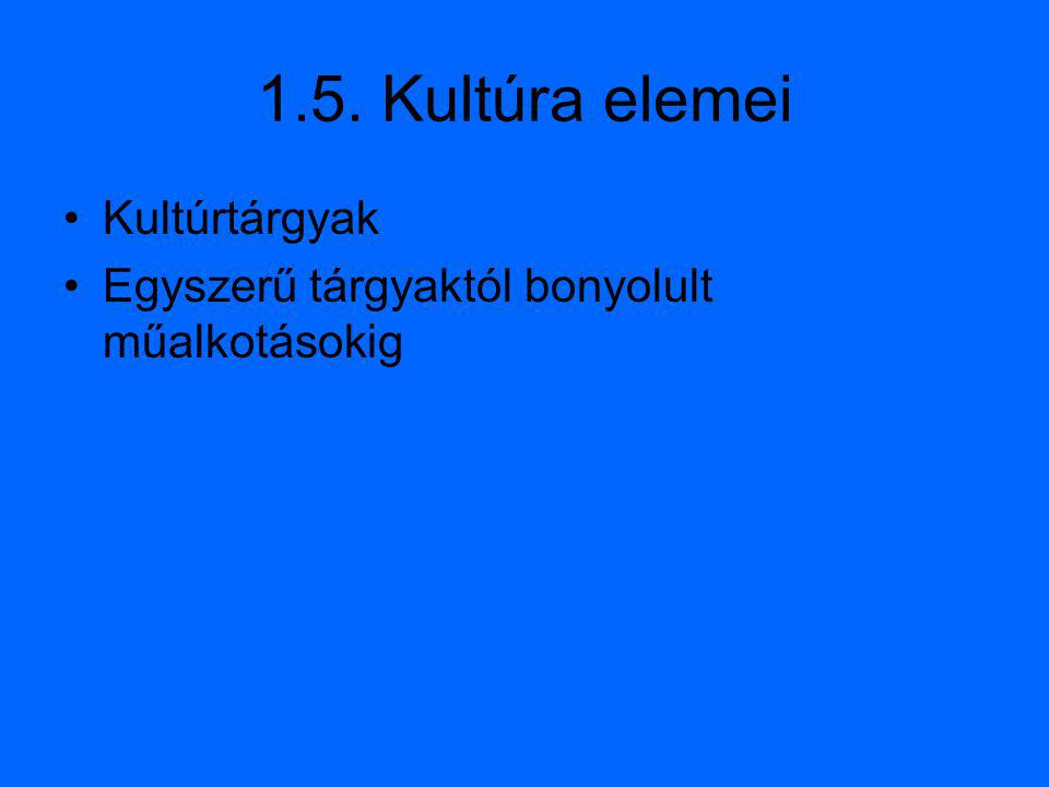 1.5. Kultúra elemei Kultúrtárgyak Egyszerű tárgyaktól bonyolult műalkotásokig