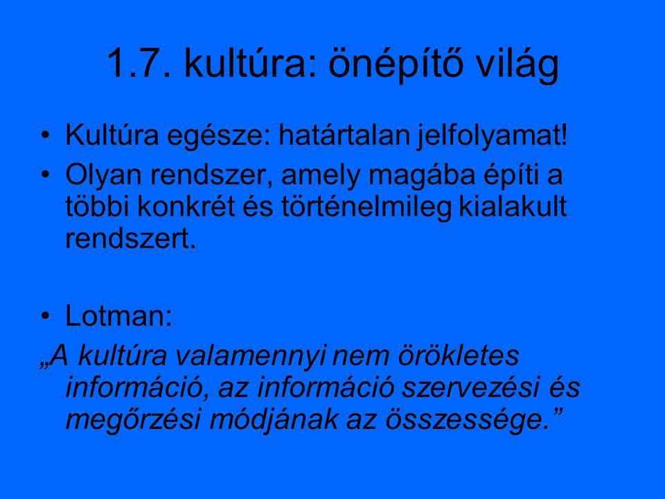 1.7. kultúra: önépítő világ Kultúra egésze: határtalan jelfolyamat! Olyan rendszer, amely magába építi a többi konkrét és történelmileg kialakult rend