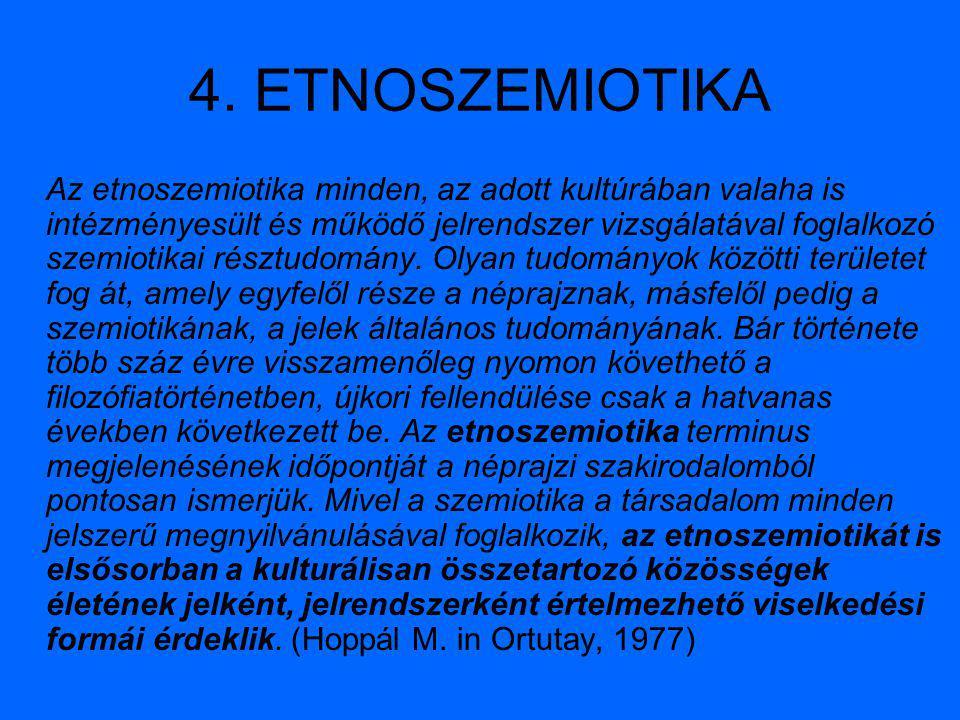 4. ETNOSZEMIOTIKA Az etnoszemiotika minden, az adott kultúrában valaha is intézményesült és működő jelrendszer vizsgálatával foglalkozó szemiotikai ré