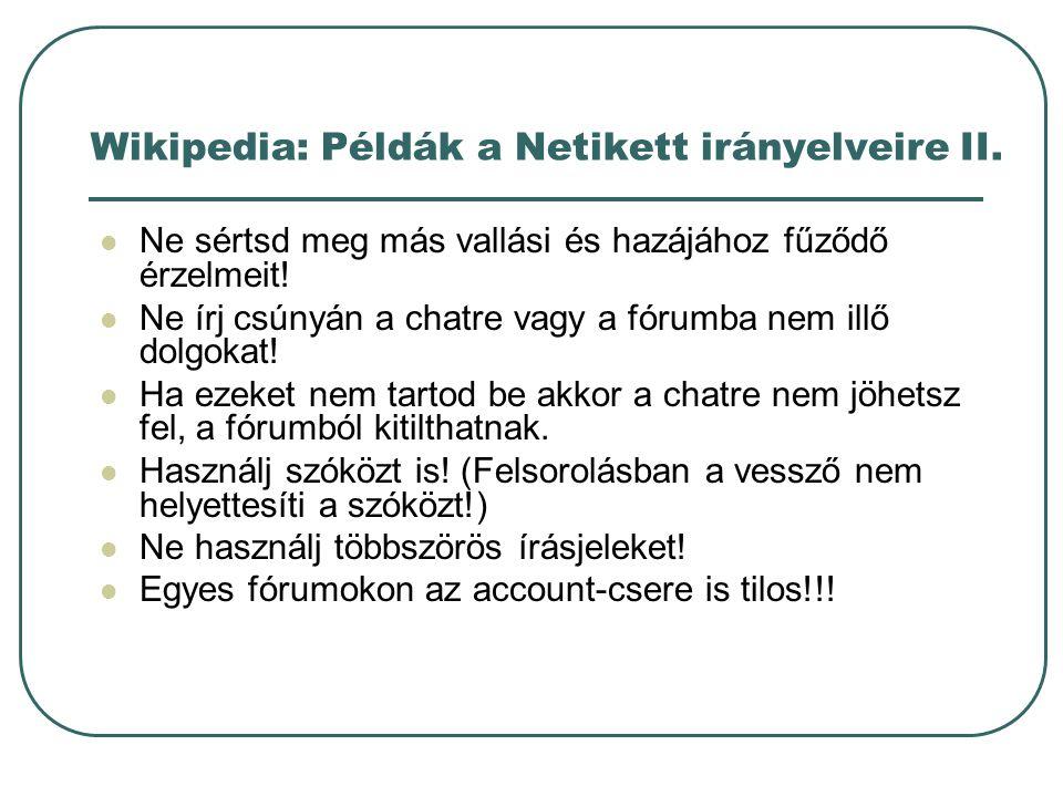 Wikipedia: Példák a Netikett irányelveire II. Ne sértsd meg más vallási és hazájához fűződő érzelmeit! Ne írj csúnyán a chatre vagy a fórumba nem illő