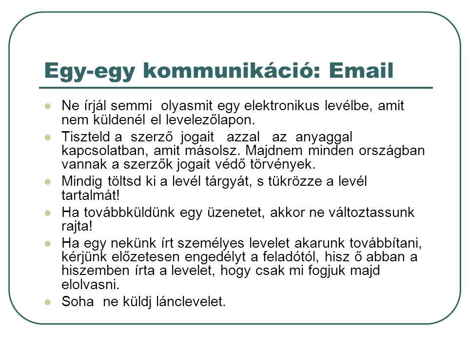 Egy-egy kommunikáció: Email Ne írjál semmi olyasmit egy elektronikus levélbe, amit nem küldenél el levelezőlapon. Tiszteld a szerző jogait azzal az an