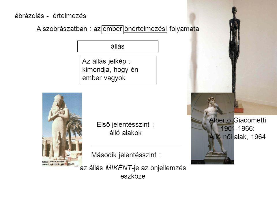 ábrázolás - értelmezés A szobrászatban : az ember önértelmezési folyamata Első jelentésszint : álló alakok Második jelentésszint : Az állás jelkép : k