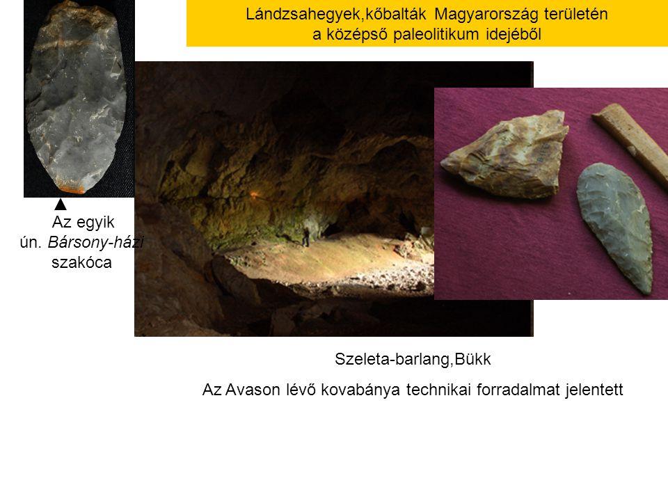 Szeleta-barlang,Bükk Az Avason lévő kovabánya technikai forradalmat jelentett Lándzsahegyek,kőbalták Magyarország területén a középső paleolitikum ide