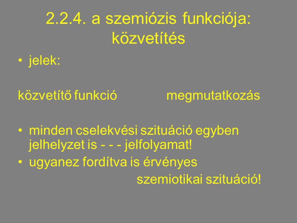 2.2.4. a szemiózis funkciója: közvetítés jelek: közvetítő funkciómegmutatkozás minden cselekvési szituáció egyben jelhelyzet is - - - jelfolyamat! ugy