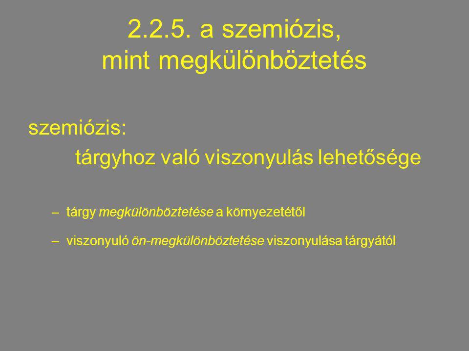 2.2.5. a szemiózis, mint megkülönböztetés szemiózis: tárgyhoz való viszonyulás lehetősége –tárgy megkülönböztetése a környezetétől –viszonyuló ön-megk