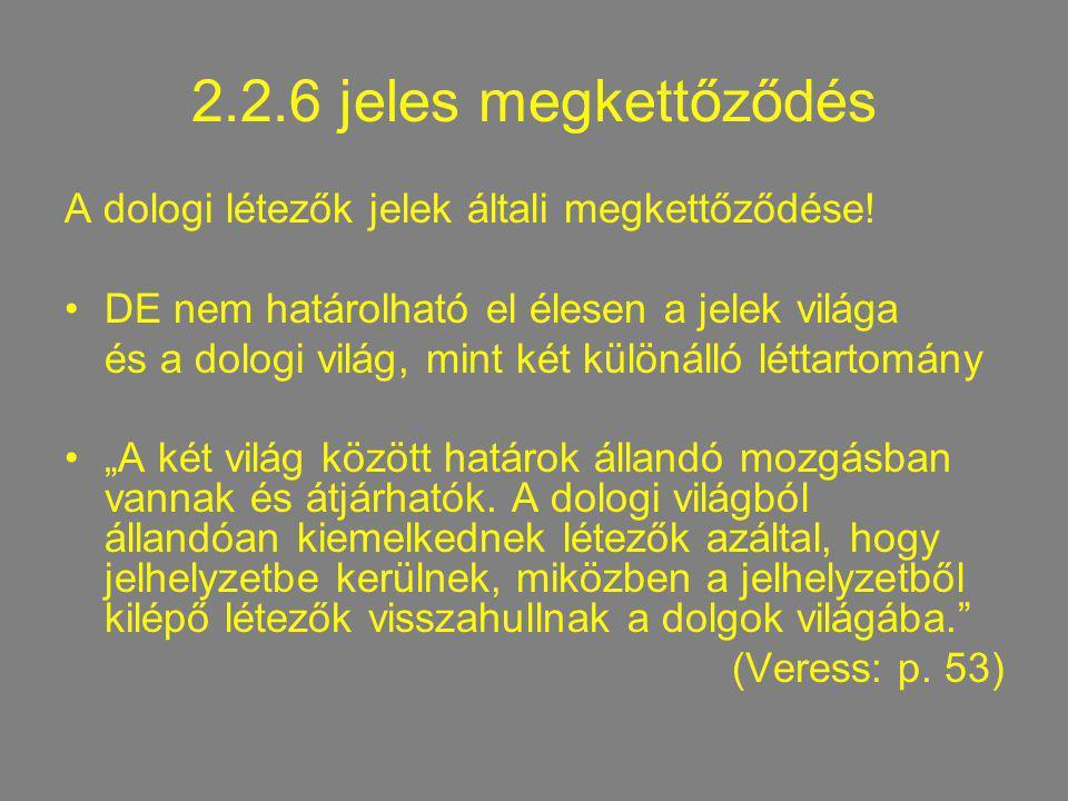 2.2.6 jeles megkettőződés A dologi létezők jelek általi megkettőződése! DE nem határolható el élesen a jelek világa és a dologi világ, mint két különá