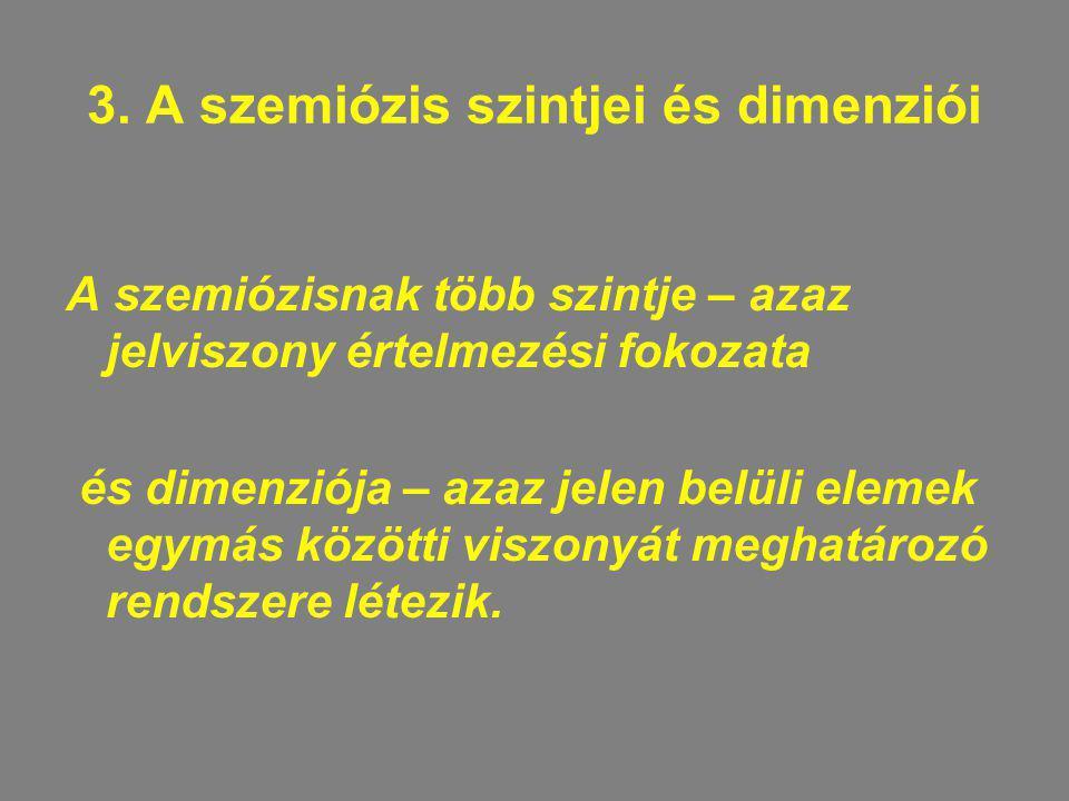 3. A szemiózis szintjei és dimenziói A szemiózisnak több szintje – azaz jelviszony értelmezési fokozata és dimenziója – azaz jelen belüli elemek egymá