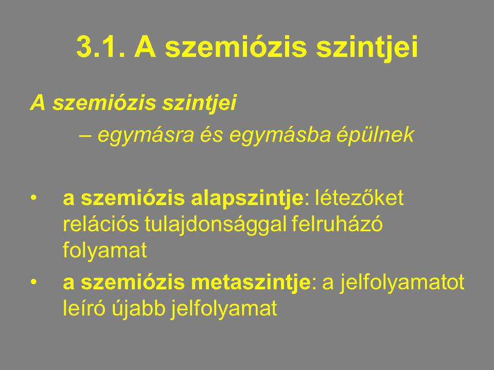 3.1. A szemiózis szintjei A szemiózis szintjei – egymásra és egymásba épülnek a szemiózis alapszintje: létezőket relációs tulajdonsággal felruházó fol