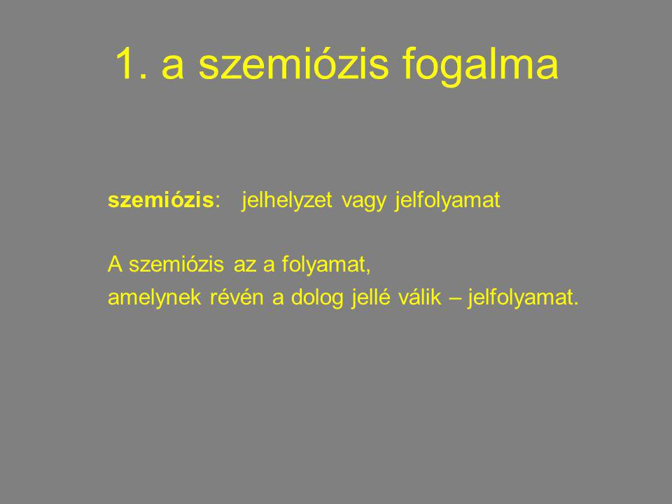 1. a szemiózis fogalma szemiózis: jelhelyzet vagy jelfolyamat A szemiózis az a folyamat, amelynek révén a dolog jellé válik – jelfolyamat.