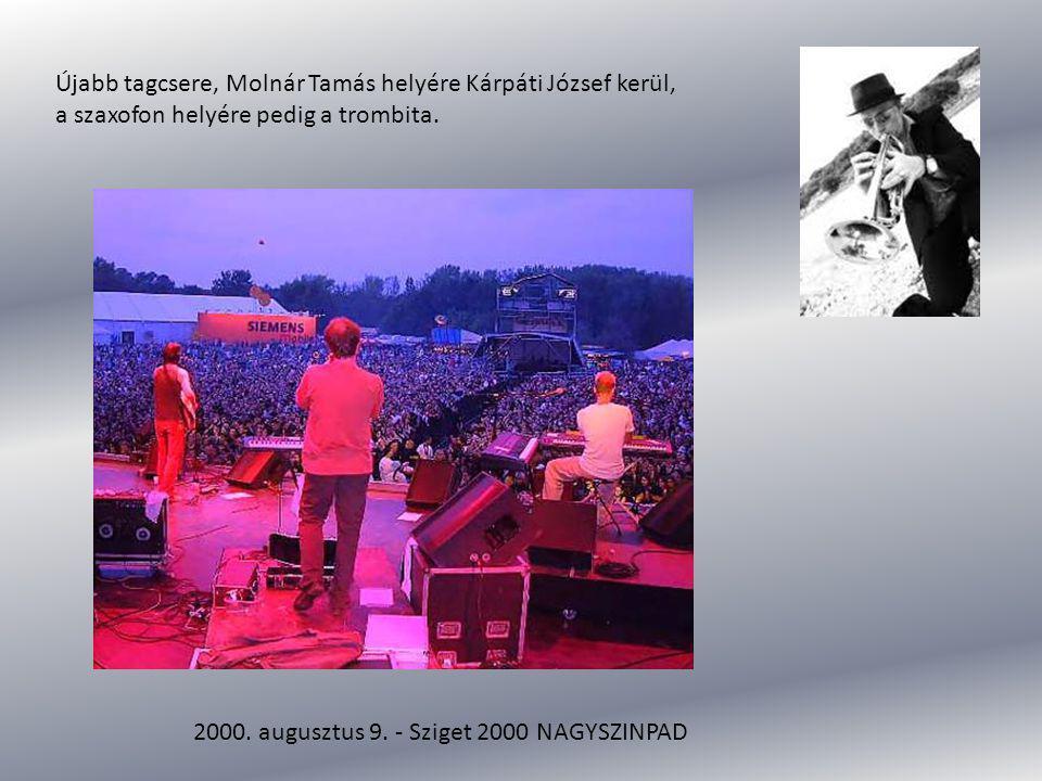 Újabb tagcsere, Molnár Tamás helyére Kárpáti József kerül, a szaxofon helyére pedig a trombita. 2000. augusztus 9. - Sziget 2000 NAGYSZINPAD