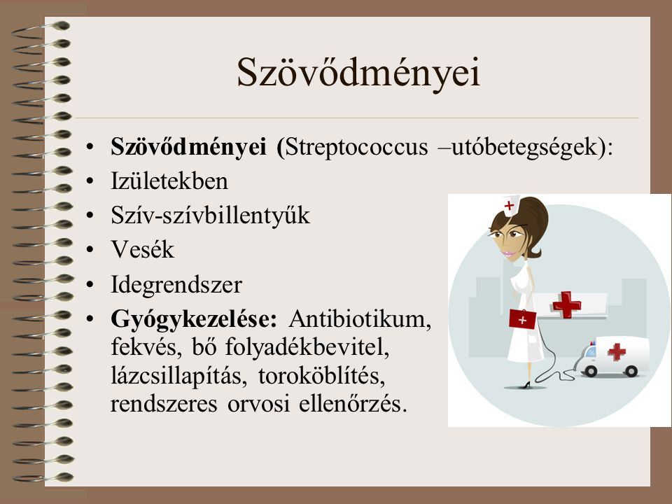 Szövődményei Szövődményei (Streptococcus –utóbetegségek): Izületekben Szív-szívbillentyűk Vesék Idegrendszer Gyógykezelése: Antibiotikum, fekvés, bő f