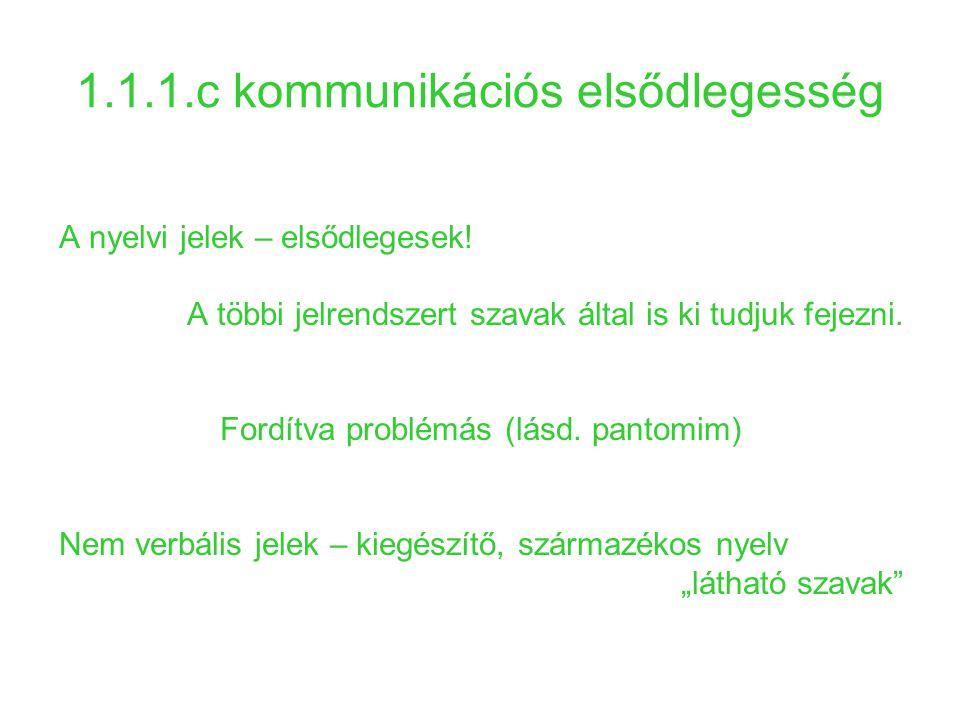 1.1.1.c kommunikációs elsődlegesség A nyelvi jelek – elsődlegesek! A többi jelrendszert szavak által is ki tudjuk fejezni. Fordítva problémás (lásd. p