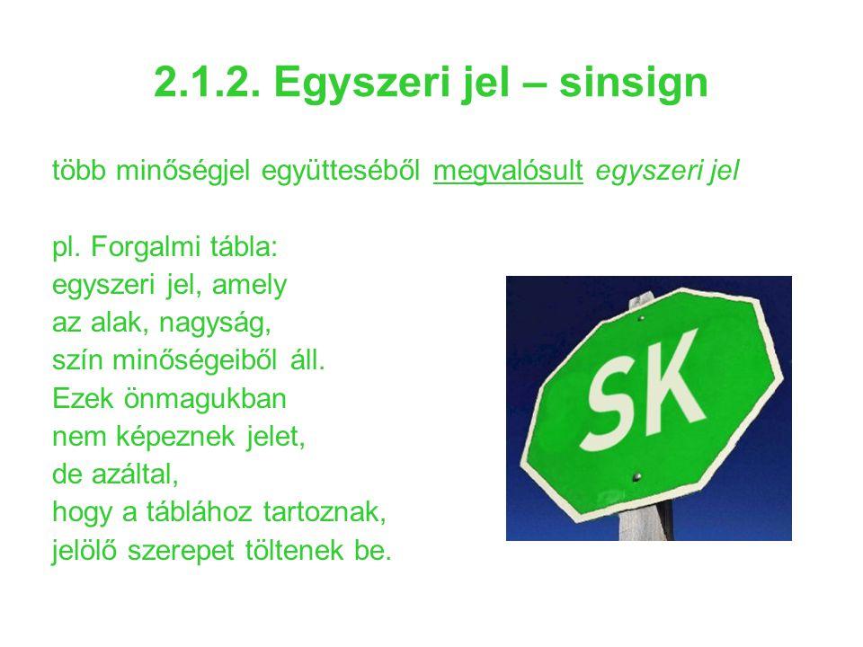 2.1.2. Egyszeri jel – sinsign több minőségjel együtteséből megvalósult egyszeri jel pl. Forgalmi tábla: egyszeri jel, amely az alak, nagyság, szín min