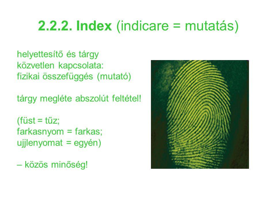 2.2.2. Index (indicare = mutatás) helyettesítő és tárgy közvetlen kapcsolata: fizikai összefüggés (mutató) tárgy megléte abszolút feltétel! (füst = tű