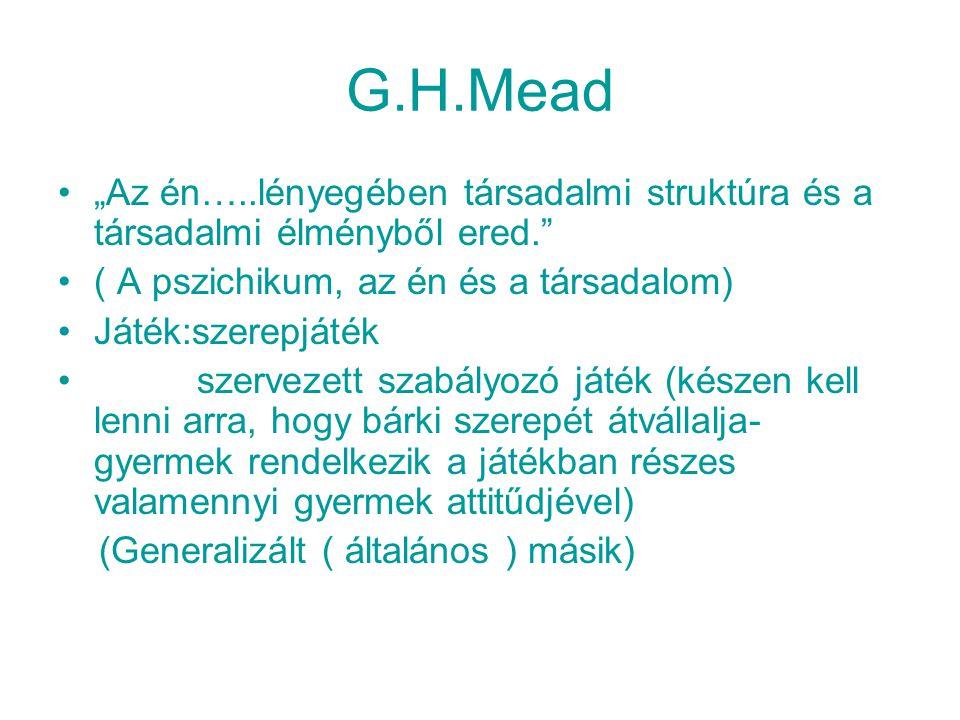 """G.H.Mead """"Az én…..lényegében társadalmi struktúra és a társadalmi élményből ered. ( A pszichikum, az én és a társadalom) Játék:szerepjáték szervezett szabályozó játék (készen kell lenni arra, hogy bárki szerepét átvállalja- gyermek rendelkezik a játékban részes valamennyi gyermek attitűdjével) (Generalizált ( általános ) másik)"""