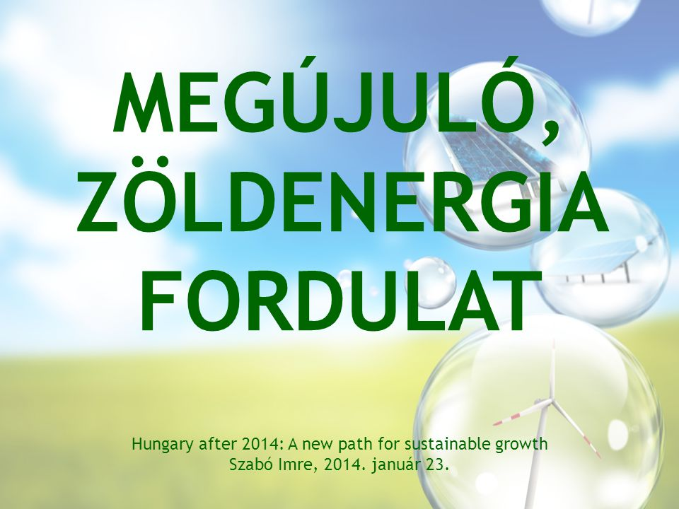 MEGÚJULÓ, ZÖLDENERGIA FORDULAT Hungary after 2014: A new path for sustainable growth Szabó Imre, 2014.