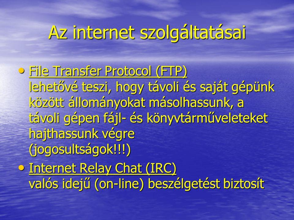 Az internet szolgáltatásai File Transfer Protocol (FTP) lehetővé teszi, hogy távoli és saját gépünk között állományokat másolhassunk, a távoli gépen fájl- és könyvtárműveleteket hajthassunk végre (jogosultságok!!!) File Transfer Protocol (FTP) lehetővé teszi, hogy távoli és saját gépünk között állományokat másolhassunk, a távoli gépen fájl- és könyvtárműveleteket hajthassunk végre (jogosultságok!!!) Internet Relay Chat (IRC) valós idejű (on-line) beszélgetést biztosít Internet Relay Chat (IRC) valós idejű (on-line) beszélgetést biztosít