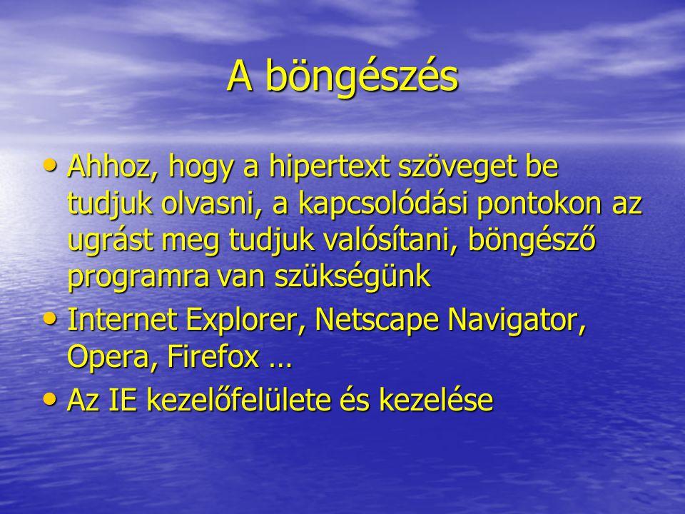 A böngészés Ahhoz, hogy a hipertext szöveget be tudjuk olvasni, a kapcsolódási pontokon az ugrást meg tudjuk valósítani, böngésző programra van szükségünk Ahhoz, hogy a hipertext szöveget be tudjuk olvasni, a kapcsolódási pontokon az ugrást meg tudjuk valósítani, böngésző programra van szükségünk Internet Explorer, Netscape Navigator, Opera, Firefox … Internet Explorer, Netscape Navigator, Opera, Firefox … Az IE kezelőfelülete és kezelése Az IE kezelőfelülete és kezelése